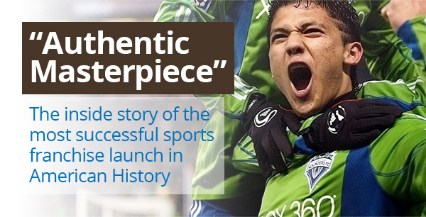Sounders FC: Authentic Masterpiece: The Inside Story of the Most Successful Sports Franchise Launch in American History